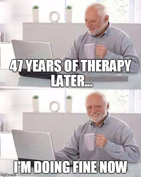 47 YEARS OF THERAPY LATER... I'M DOING FINE NOW | made w/ Imgflip meme maker