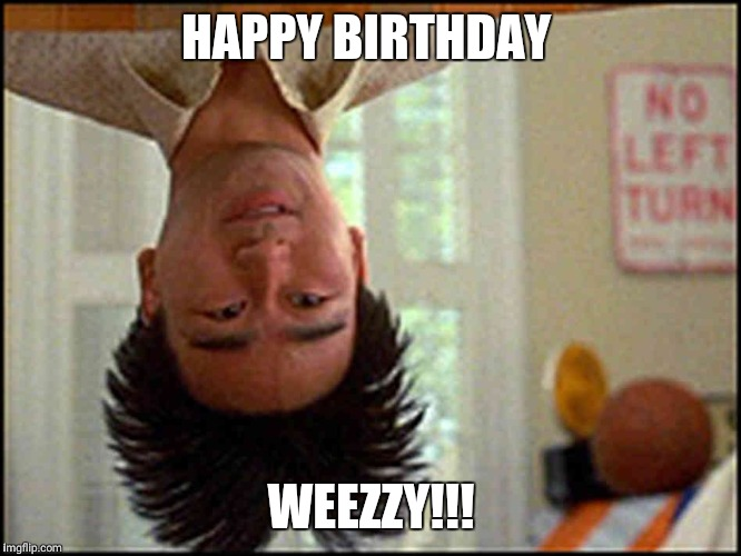 Long Duck Dong (upside down) | HAPPY BIRTHDAY WEEZZY!!! | image tagged in long duck dong upside down | made w/ Imgflip meme maker