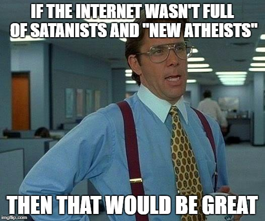 "That Would Be Great Meme | IF THE INTERNET WASN'T FULL OF SATANISTS AND ""NEW ATHEISTS"" THEN THAT WOULD BE GREAT 
