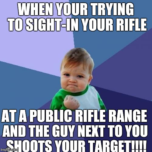 Success Kid Meme | WHEN YOUR TRYING TO SIGHT-IN YOUR RIFLE AND THE GUY NEXT TO YOU SHOOTS YOUR TARGET!!!! AT A PUBLIC RIFLE RANGE | image tagged in memes,success kid | made w/ Imgflip meme maker