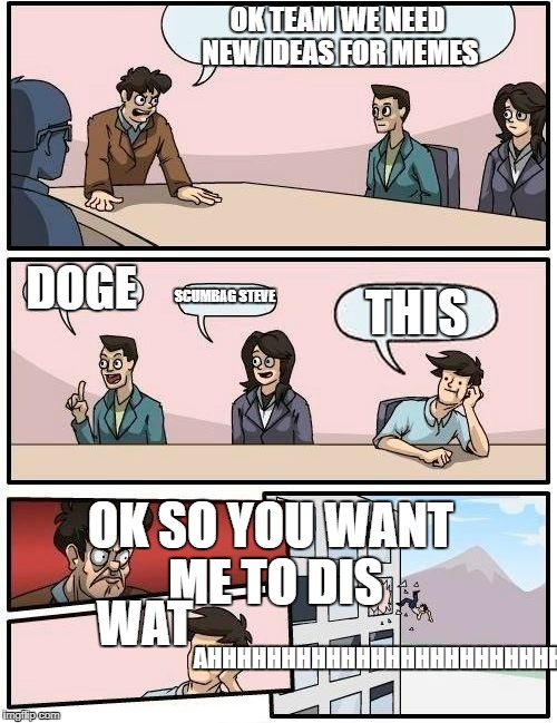 Boardroom Meeting Suggestion Meme | OK TEAM WE NEED NEW IDEAS FOR MEMES DOGE SCUMBAG STEVE THIS OK SO YOU WANT ME TO DIS WAT AHHHHHHHHHHHHHHHHHHHHHHHHHHHHHHHHHHH | image tagged in memes,boardroom meeting suggestion | made w/ Imgflip meme maker