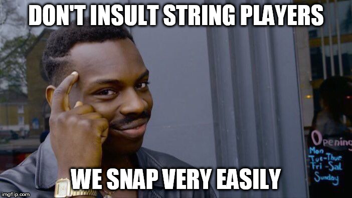 Roll Safe Think About It Meme | DON'T INSULT STRING PLAYERS WE SNAP VERY EASILY | image tagged in memes,roll safe think about it | made w/ Imgflip meme maker