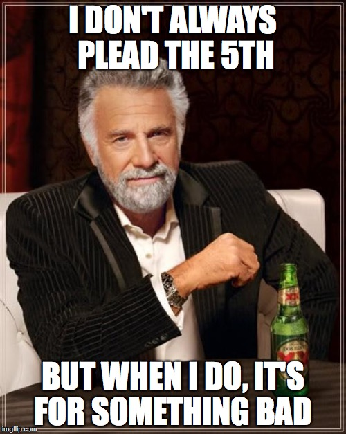 The Most Interesting Man In The World Meme | I DON'T ALWAYS PLEAD THE 5TH BUT WHEN I DO, IT'S FOR SOMETHING BAD | image tagged in memes,the most interesting man in the world | made w/ Imgflip meme maker