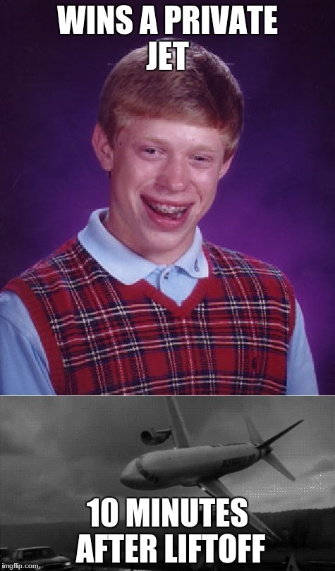 WINS A PRIVATE JET 10 MINUTES AFTER LIFTOFF | image tagged in bad luck brian | made w/ Imgflip meme maker