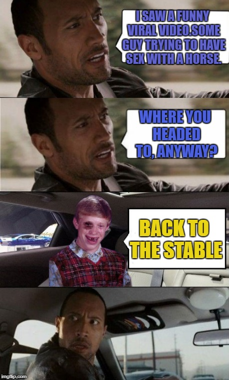 Driving Beat-up Brian | I SAW A FUNNY VIRAL VIDEO.SOME GUY TRYING TO HAVE SEX WITH A HORSE. WHERE YOU HEADED TO, ANYWAY? BACK TO THE STABLE | image tagged in funny memes,the rock driving,bad luck brian | made w/ Imgflip meme maker