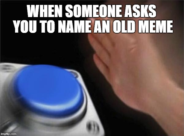 | WHEN SOMEONE ASKS YOU TO NAME AN OLD MEME ACCORDING TO ALL KNOWN LAWS OF AVIATION,     THERE IS NO WAY A BEE SHOULD BE ABLE TO FLY.     ITS  | image tagged in memes,blank nut button,old meme | made w/ Imgflip meme maker