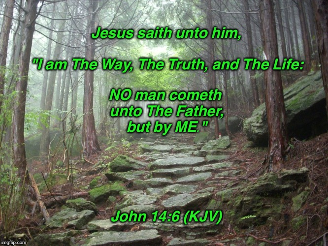 "John 14:6 | Jesus saith unto him, ""I am The Way, The Truth, and The Life: NO man cometh unto The Father, but by ME."" John 14:6 (KJV) 