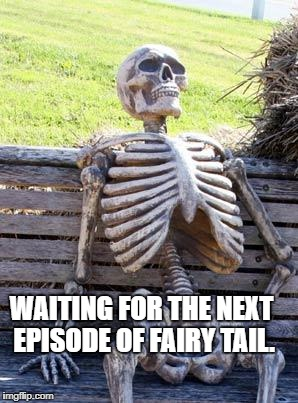 Waiting Skeleton Meme | WAITING FOR THE NEXT EPISODE OF FAIRY TAIL. | image tagged in memes,waiting skeleton | made w/ Imgflip meme maker