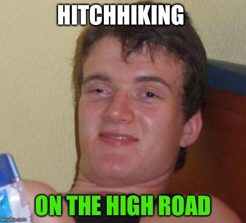 10 Guy Meme | HITCHHIKING ON THE HIGH ROAD | image tagged in memes,10 guy | made w/ Imgflip meme maker