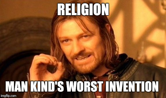 One Does Not Simply Meme | RELIGION MAN KIND'S WORST INVENTION | image tagged in memes,one does not simply | made w/ Imgflip meme maker