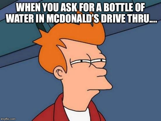 Futurama Fry Meme | WHEN YOU ASK FOR A BOTTLE OF WATER IN MCDONALD'S DRIVE THRU.... | image tagged in memes,futurama fry | made w/ Imgflip meme maker