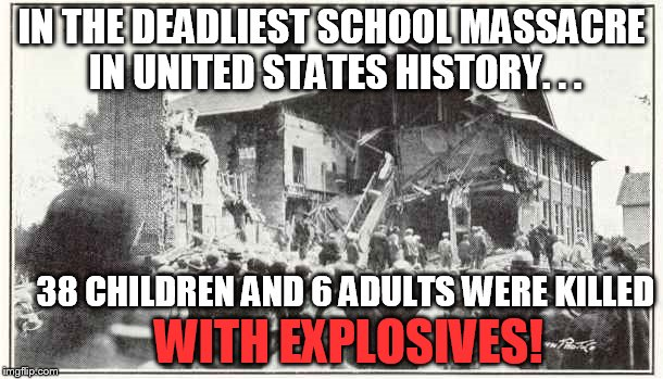 don't blame guns | IN THE DEADLIEST SCHOOL MASSACRE IN UNITED STATES HISTORY. . . 38 CHILDREN AND 6 ADULTS WERE KILLED WITH EXPLOSIVES! | image tagged in school shooting,explosives,gun control,rights,second amendment | made w/ Imgflip meme maker