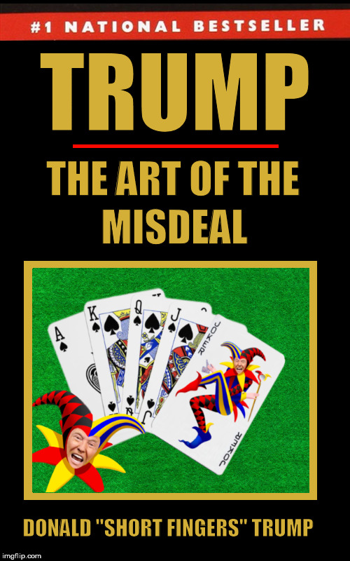 Trump: The Art of the Misdeal | image tagged in donald trump,the art of the deal,the art of the misdeal,funny,memes,poker | made w/ Imgflip meme maker