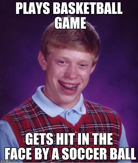 Bad Luck Brian Meme | PLAYS BASKETBALL GAME GETS HIT IN THE FACE BY A SOCCER BALL | image tagged in memes,bad luck brian | made w/ Imgflip meme maker