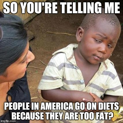 Third World Skeptical Kid Meme | SO YOU'RE TELLING ME PEOPLE IN AMERICA GO ON DIETS BECAUSE THEY ARE TOO FAT? | image tagged in memes,third world skeptical kid | made w/ Imgflip meme maker