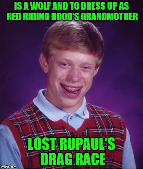 Bad Luck Brian Meme | IS A WOLF AND TO DRESS UP AS RED RIDING HOOD'S GRANDMOTHER LOST RUPAUL'S DRAG RACE | image tagged in memes,bad luck brian | made w/ Imgflip meme maker