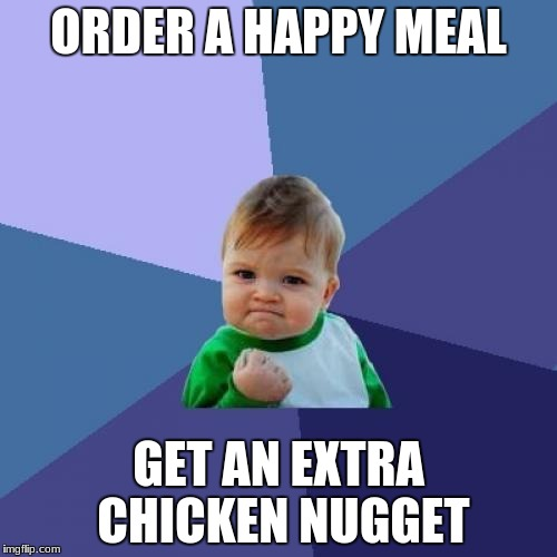 Success Kid Meme | ORDER A HAPPY MEAL GET AN EXTRA CHICKEN NUGGET | image tagged in memes,success kid | made w/ Imgflip meme maker