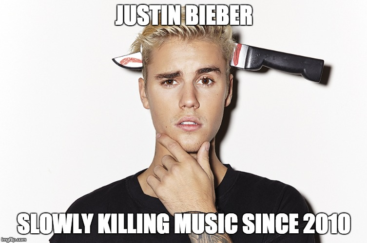 Justin Bieber Sucks | JUSTIN BIEBER SLOWLY KILLING MUSIC SINCE 2010 | image tagged in justin bieber,music,pop music,rock music,memes,funny | made w/ Imgflip meme maker
