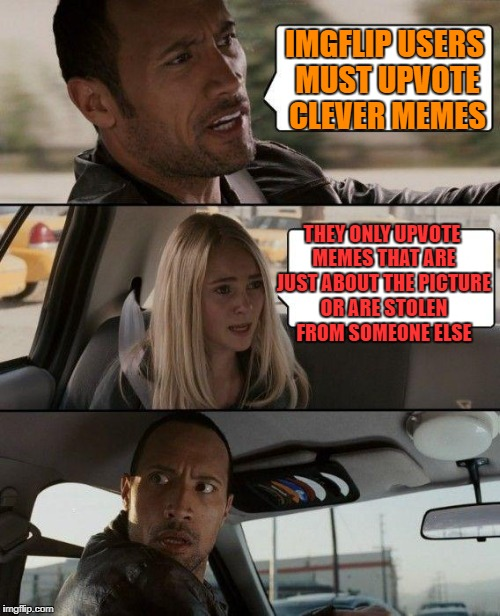 The Rock Driving Meme | IMGFLIP USERS MUST UPVOTE CLEVER MEMES THEY ONLY UPVOTE MEMES THAT ARE JUST ABOUT THE PICTURE OR ARE STOLEN FROM SOMEONE ELSE | image tagged in memes,the rock driving | made w/ Imgflip meme maker