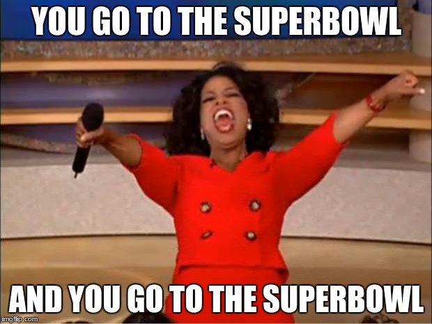 Oprah You Get A Meme | YOU GO TO THE SUPERBOWL AND YOU GO TO THE SUPERBOWL | image tagged in memes,oprah you get a | made w/ Imgflip meme maker