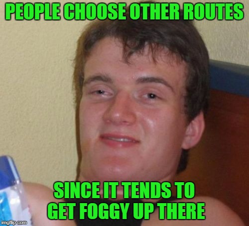 10 Guy Meme | PEOPLE CHOOSE OTHER ROUTES SINCE IT TENDS TO GET FOGGY UP THERE | image tagged in memes,10 guy | made w/ Imgflip meme maker