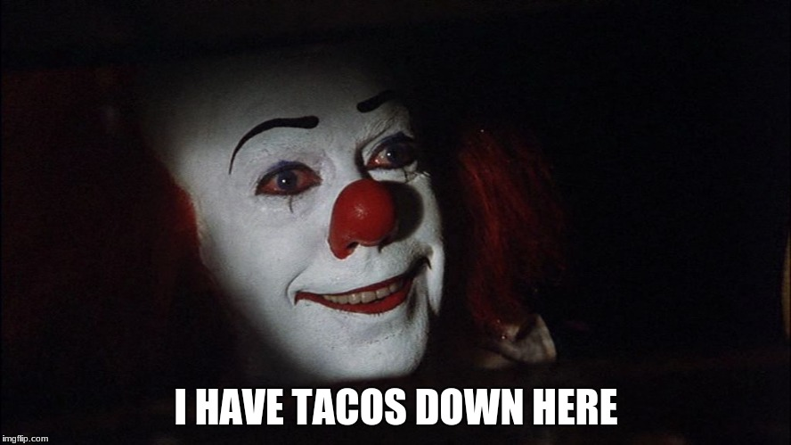 I HAVE TACOS DOWN HERE | image tagged in stephen king it pennywise sewer tim curry we all float down here | made w/ Imgflip meme maker