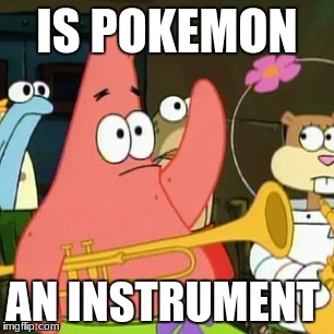 No Patrick Meme | IS POKEMON AN INSTRUMENT | image tagged in memes,no patrick | made w/ Imgflip meme maker
