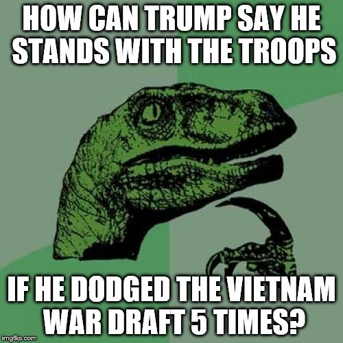 At least he knows the words to the national anthem... oh wait | HOW CAN TRUMP SAY HE STANDS WITH THE TROOPS IF HE DODGED THE VIETNAM WAR DRAFT 5 TIMES? | image tagged in memes,philosoraptor | made w/ Imgflip meme maker