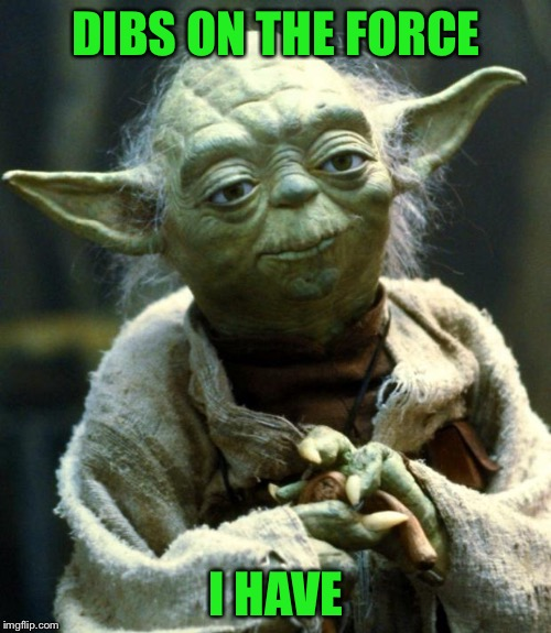 Star Wars Yoda Meme | DIBS ON THE FORCE I HAVE | image tagged in memes,star wars yoda | made w/ Imgflip meme maker