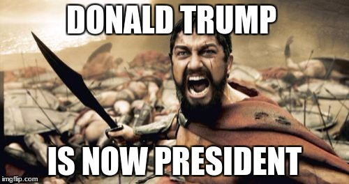 Sparta Leonidas Meme | DONALD TRUMP IS NOW PRESIDENT | image tagged in memes,sparta leonidas | made w/ Imgflip meme maker