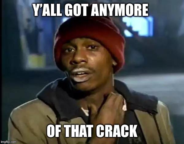 Y'all Got Any More Of That Meme | Y'ALL GOT ANYMORE OF THAT CRACK | image tagged in memes,y'all got any more of that | made w/ Imgflip meme maker