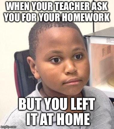 Minor Mistake Marvin Meme | WHEN YOUR TEACHER ASK YOU FOR YOUR HOMEWORK BUT YOU LEFT IT AT HOME | image tagged in memes,minor mistake marvin | made w/ Imgflip meme maker