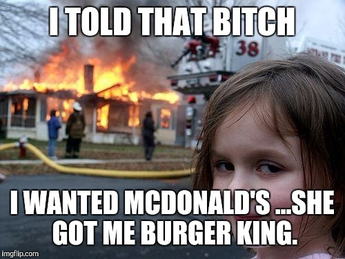 Disaster Girl Meme | I TOLD THAT B**CH I WANTED MCDONALD'S...SHE GOT ME BURGER KING. | image tagged in memes,disaster girl | made w/ Imgflip meme maker