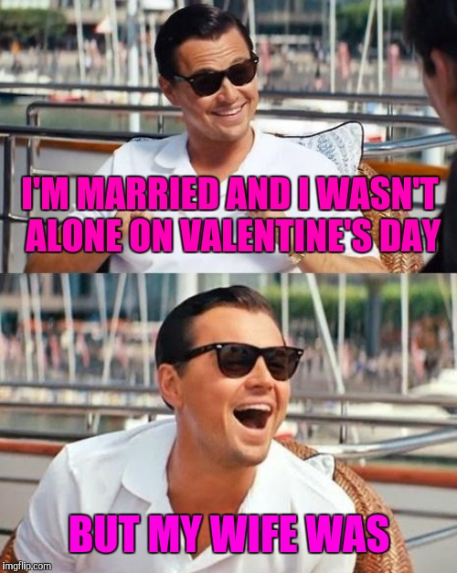 I'M MARRIED AND I WASN'T ALONE ON VALENTINE'S DAY BUT MY WIFE WAS | made w/ Imgflip meme maker