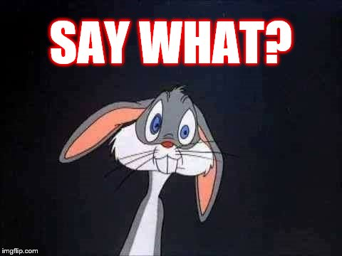 Bugs Bunny Say What? | SAY WHAT? | image tagged in memes,say what,confused,bugs bunny crazy face,bugs bunny,comics/cartoons | made w/ Imgflip meme maker
