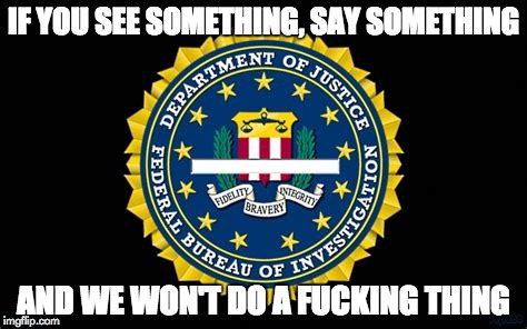 FBI | IF YOU SEE SOMETHING, SAY SOMETHING AND WE WON'T DO A F**KING THING | image tagged in fbi | made w/ Imgflip meme maker