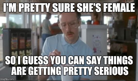 I'M PRETTY SURE SHE'S FEMALE SO I GUESS YOU CAN SAY THINGS ARE GETTING PRETTY SERIOUS | made w/ Imgflip meme maker