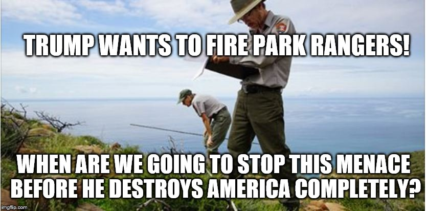Firing Park Rangers |  TRUMP WANTS TO FIRE PARK RANGERS! WHEN ARE WE GOING TO STOP THIS MENACE BEFORE HE DESTROYS AMERICA COMPLETELY? | image tagged in park rangers,anti trump,political meme | made w/ Imgflip meme maker