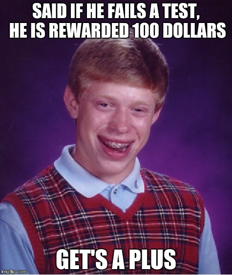 Bad Luck Brian Meme | SAID IF HE FAILS A TEST, HE IS REWARDED 100 DOLLARS GET'S A PLUS | image tagged in memes,bad luck brian | made w/ Imgflip meme maker
