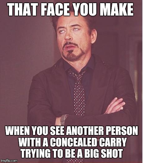 Face You Make Robert Downey Jr Meme | THAT FACE YOU MAKE WHEN YOU SEE ANOTHER PERSON WITH A CONCEALED CARRY TRYING TO BE A BIG SHOT | image tagged in memes,face you make robert downey jr | made w/ Imgflip meme maker