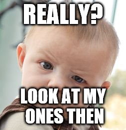 Skeptical Baby Meme | REALLY? LOOK AT MY ONES THEN | image tagged in memes,skeptical baby | made w/ Imgflip meme maker