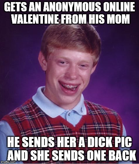 Bad Luck Brian Meme | GETS AN ANONYMOUS ONLINE VALENTINE FROM HIS MOM HE SENDS HER A DICK PIC  AND SHE SENDS ONE BACK | image tagged in memes,bad luck brian | made w/ Imgflip meme maker