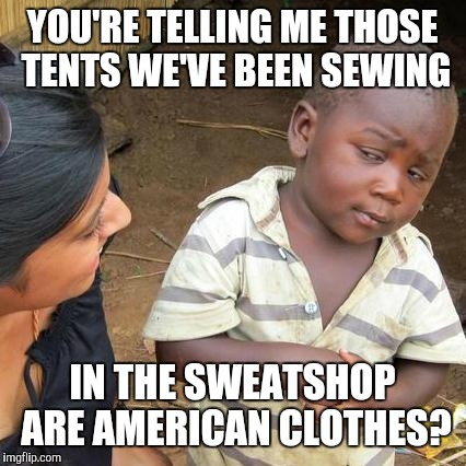 Third World Skeptical Kid Meme | YOU'RE TELLING ME THOSE TENTS WE'VE BEEN SEWING IN THE SWEATSHOP ARE AMERICAN CLOTHES? | image tagged in memes,third world skeptical kid | made w/ Imgflip meme maker