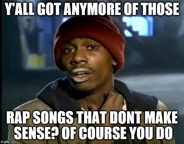 Y'all Got Any More Of That | Y'ALL GOT ANYMORE OF THOSE RAP SONGS THAT DONT MAKE SENSE? OF COURSE YOU DO | image tagged in memes,y'all got any more of that | made w/ Imgflip meme maker