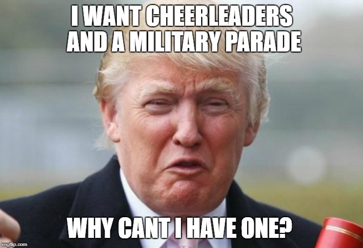 Trump Crybaby | I WANT CHEERLEADERS AND A MILITARY PARADE WHY CANT I HAVE ONE? | image tagged in trump crybaby | made w/ Imgflip meme maker