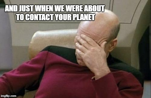 Captain Picard Facepalm Meme | AND JUST WHEN WE WERE ABOUT TO CONTACT YOUR PLANET | image tagged in memes,captain picard facepalm | made w/ Imgflip meme maker