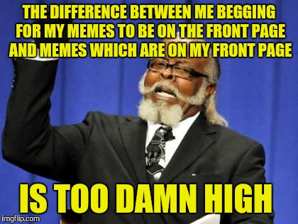 Pls. I need more validation in my life!!!! | THE DIFFERENCE BETWEEN ME BEGGING FOR MY MEMES TO BE ON THE FRONT PAGE AND MEMES WHICH ARE ON MY FRONT PAGE IS TOO DAMN HIGH | image tagged in memes,too damn high | made w/ Imgflip meme maker