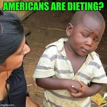 Third World Skeptical Kid Meme | AMERICANS ARE DIETING? | image tagged in memes,third world skeptical kid | made w/ Imgflip meme maker