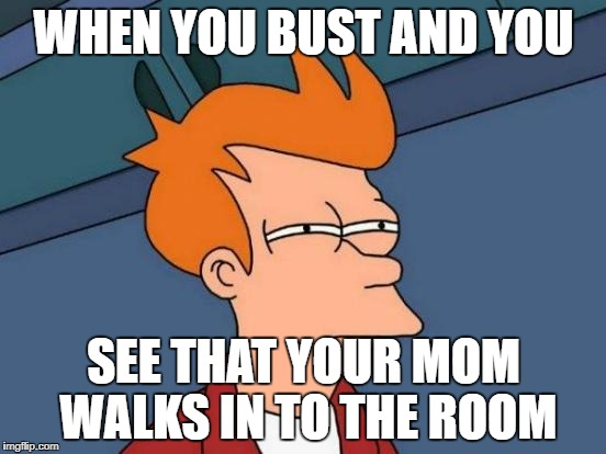 Futurama Fry Meme | WHEN YOU BUST AND YOU SEE THAT YOUR MOM WALKS IN TO THE ROOM | image tagged in memes,futurama fry | made w/ Imgflip meme maker