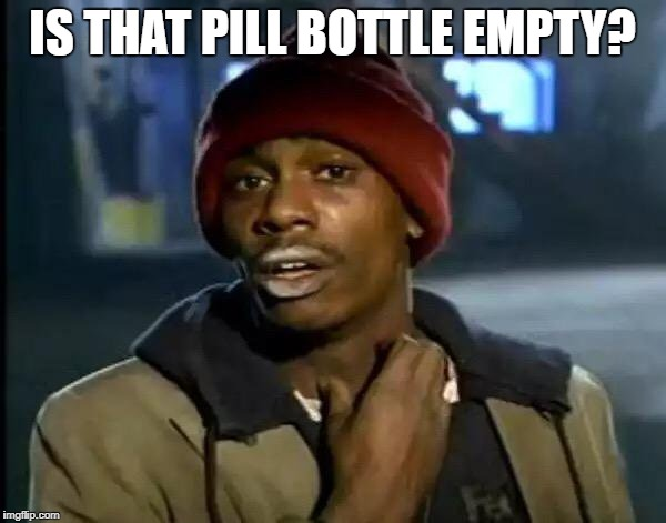 Y'all Got Any More Of That Meme | IS THAT PILL BOTTLE EMPTY? | image tagged in memes,y'all got any more of that | made w/ Imgflip meme maker